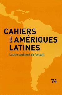 Cahiers des Amériques latines. n° 74, L'autre continent du football
