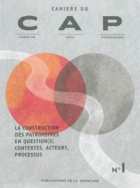 Cahiers du CAP : création, arts, patrimoines. n° 1, La construction des patrimoines en question(s) : contextes, acteurs, processus