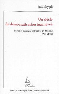 Un siècle de démocratisation inachevée : partis et courants politiques en Turquie : 1908-2008