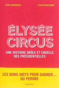Elysée circus : une histoire drôle et cruelle des présidentielles