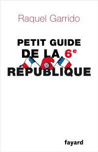 Guide citoyen de la 6e République : pourquoi et comment en finir avec la monarchie présidentielle