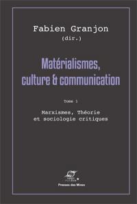 Matérialismes, culture & communication. Volume 1, Marxismes, théorie et sociologie critiques