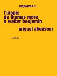 Utopiques. Volume 3, L'utopie de Thomas More à Walter Benjamin