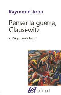 Penser la guerre, Clausewitz. Volume 2, L'âge planétaire