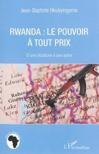 Rwanda : le pouvoir à tout prix : d'une dictature à l'autre