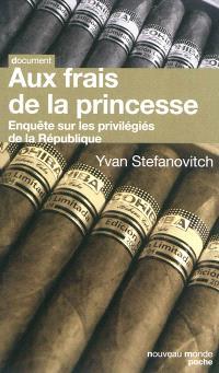 Aux frais de la princesse : enquête sur les privilégiés de la République