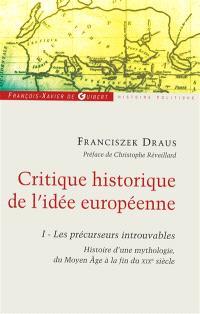Critique historique de l'idée européenne. Volume 1, Les précurseurs introuvables : histoire d'une mythologie, du Moyen Age à la fin du XIXe siècle