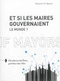 Et si les maires gouvernaient le monde ? : décadence des Etats, grandeur des villes