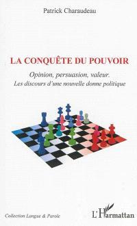 La conquête du pouvoir : opinion, persuasion, valeurs : les discours d'une nouvelle donne politique