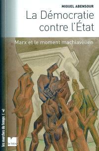 La démocratie contre l'Etat : Marx et le moment machiavélien; Suivi de Démocratie sauvage et principe d'anarchie
