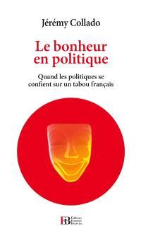 Le bonheur en politique : quand les politiques se confient sur un tabou français : essai