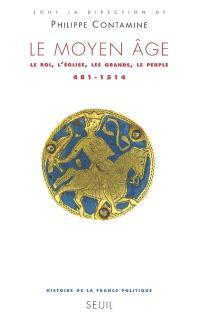 Histoire de la France politique. Volume 1, Le Moyen Age : le roi, l'Eglise, les grands, le peuple, 481-1514