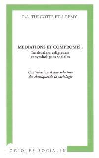 Médiations et compromis : institutions religieuses et symboliques sociales : contributions à une relecture des classiques de la sociologie