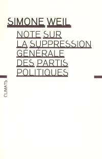 Note sur la suppression générale des partis politiques. Précédé de Mettre au ban les partis politiques. Suivi de Simone Weil