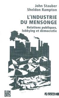 L'industrie du mensonge : relations publiques, lobbying et démocratie