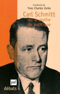 Carl Schmitt ou Le mythe du politique. Suivi de La théorie politique du mythe : 1923