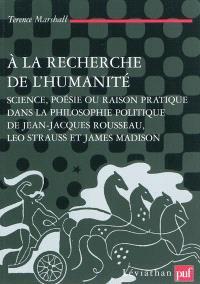 A la recherche de l'humanité : science, poésie ou raison pratique dans la philosophie politique de Jean-Jacques Rousseau, Leo Strauss et James Madison