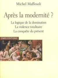 Après la modernité ? : la logique de la domination, la violence totalitaire, la conquête du présent