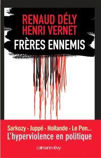 Frères ennemis : Sarkozy, Juppé, Hollande, Le Pen... : l'hyperviolence en politique
