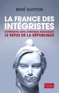 La France des intégristes : extrémistes juifs, chrétiens, musulmans : le refus de la République