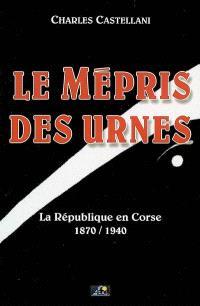 Le mépris des urnes : la République en Corse, 1870-1940
