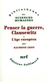 Penser la guerre : Clausewitz. Volume 1, L'âge européen