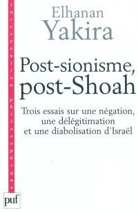 Post-sionisme, post-Shoah : trois essais sur une négation, une délégitimation et une diabolisation d'Israël