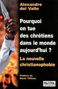 Pourquoi on tue des chrétiens dans le monde aujourd'hui ? : la nouvelle christianophobie