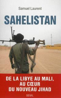 Sahelistan : de la Libye au Mali, au coeur du nouveau jihad