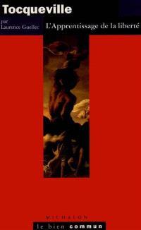 Tocqueville : l'apprentissage de la liberté : essai