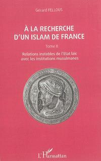 A la recherche d'un islam de France. Volume 2, Relations instables de l'Etat laïc avec les institutions musulmanes