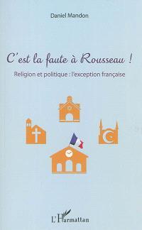 C'est la faute à Rousseau ! : religion et politique : l'exception française