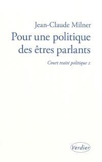 Court traité politique. Volume 2, Pour une politique des êtres parlants