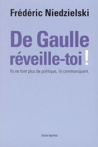 De Gaulle, réveille-toi ! : ils ne font plus de politique, ils communiquent