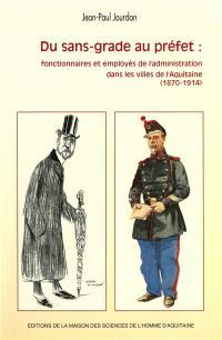 Du sans-grade au préfet : fonctionnaires et employés de l'administration dans les villes de l'Aquitaine (1870-1914)