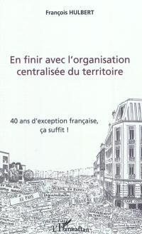 En finir avec l'organisation centralisée du territoire : 40 ans d'exception, ça suffit !