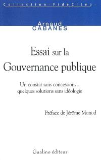 Essai sur la gouvernance publique : un constat sans concession... quelques solutions sans idéologie