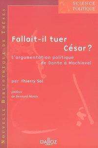 Fallait-il tuer César ? : l'argumentation politique de Dante à Machiavel