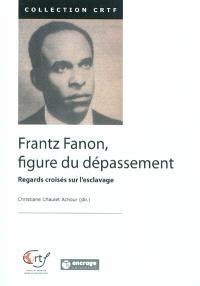 Frantz Fanon, figure du dépassement : regards croisés sur l'esclavage