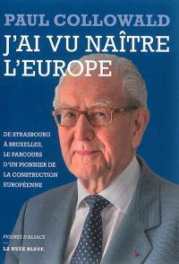 J'ai vu naître l'Europe : de Strasbourg à Bruxelles, le parcours d'un pionnier de la construction européenne