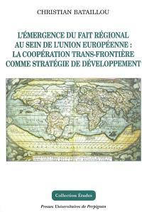 L'émergence du fait régional au sein de l'Union européenne, la coopération trans-frontière comme stratégie de développement
