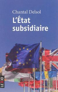 L'Etat subsidiaire : ingérence et non-ingérence de l'Etat : le principe de subsidiarité aux fondements de l'histoire européenne