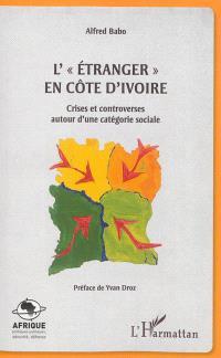 L'étranger en Côte d'Ivoire : crises et controverses autour d'une catégorie sociale