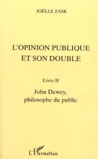 L'opinion publique et son double. Volume 2, John Dewey, philosophe du public