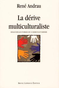 La dérive multiculturaliste : essai sur les formes de communautarisme