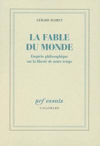 La fable du monde : enquête philosophique sur la liberté de notre temps