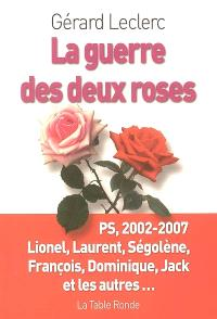 La guerre des deux roses : PS, 2002-2007 : Lionel, Laurent, Ségolène, François, Dominique, Jack et les autres...