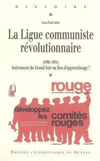 La Ligue communiste révolutionnaire (1968-1981) : instrument du grand soir ou lieu d'apprentissage ?