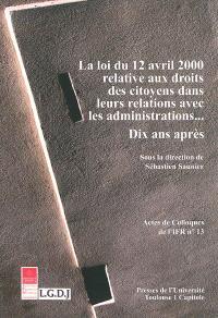 La loi du 12 avril 2000 relative aux droits des citoyens dans leurs relations avec les administrations... : dix ans après