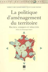 La politique d'aménagement du territoire, racines, logiques et résultats
